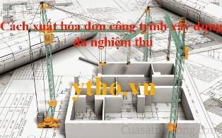 Cách xuất hóa đơn công trình xây dựng đã nghiệm thu